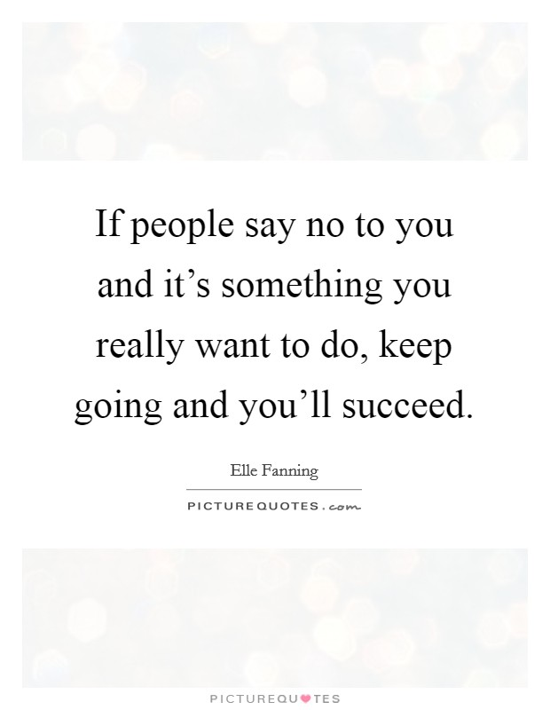 If people say no to you and it's something you really want to do, keep going and you'll succeed Picture Quote #1