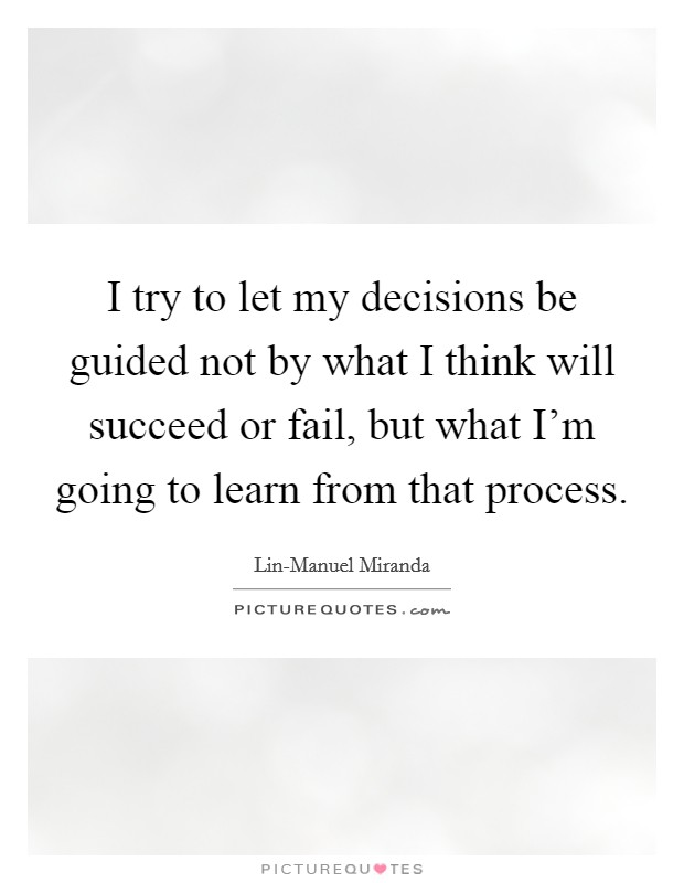 I try to let my decisions be guided not by what I think will succeed or fail, but what I'm going to learn from that process Picture Quote #1