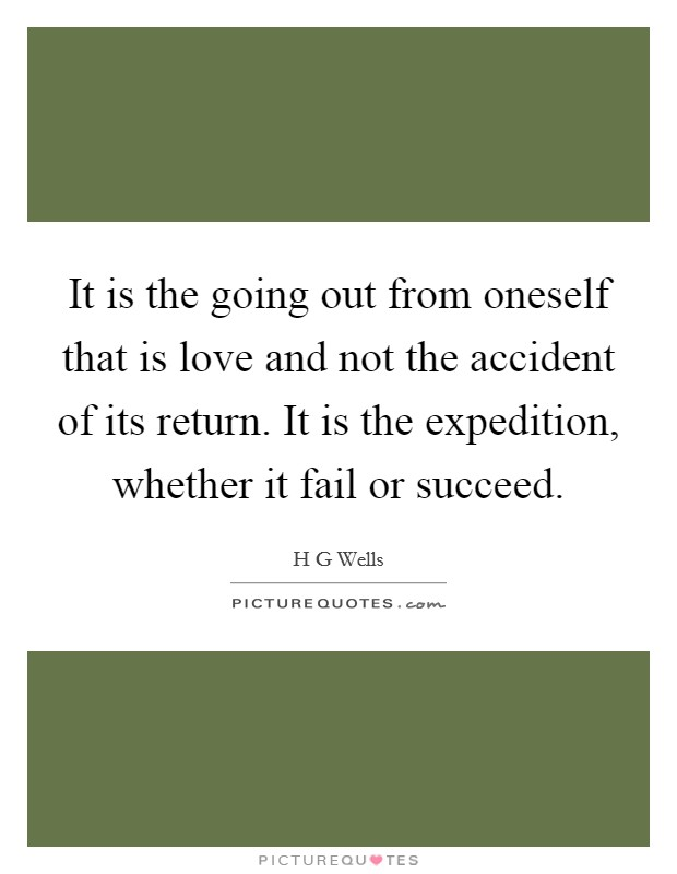 It is the going out from oneself that is love and not the accident of its return. It is the expedition, whether it fail or succeed Picture Quote #1