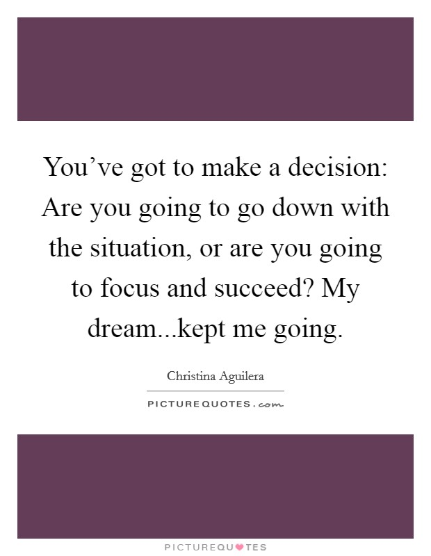 You've got to make a decision: Are you going to go down with the situation, or are you going to focus and succeed? My dream...kept me going Picture Quote #1