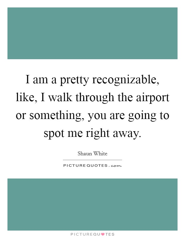 I am a pretty recognizable, like, I walk through the airport or something, you are going to spot me right away Picture Quote #1