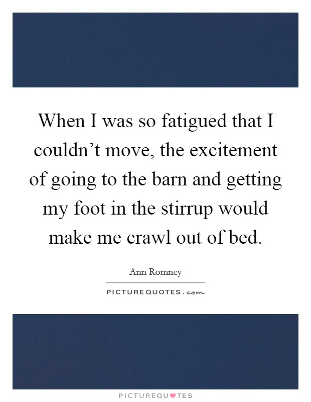 When I was so fatigued that I couldn't move, the excitement of going to the barn and getting my foot in the stirrup would make me crawl out of bed Picture Quote #1