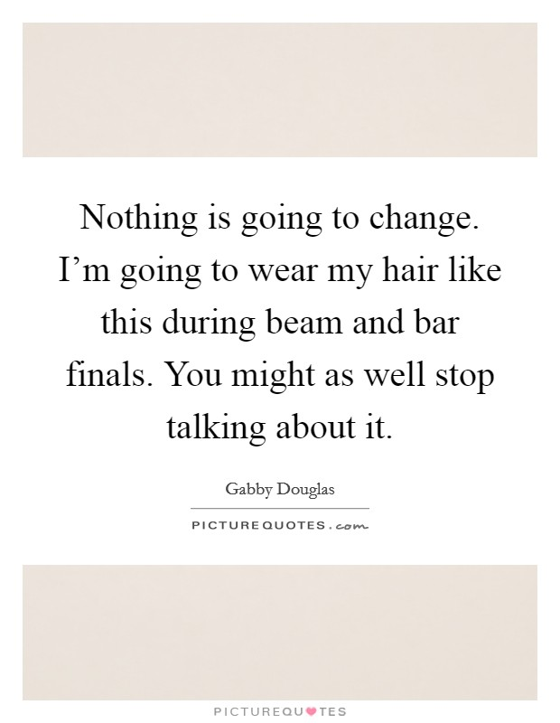 Nothing is going to change. I'm going to wear my hair like this during beam and bar finals. You might as well stop talking about it Picture Quote #1