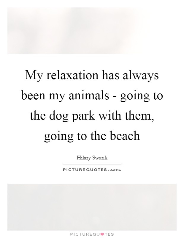 My relaxation has always been my animals - going to the dog park with them, going to the beach Picture Quote #1
