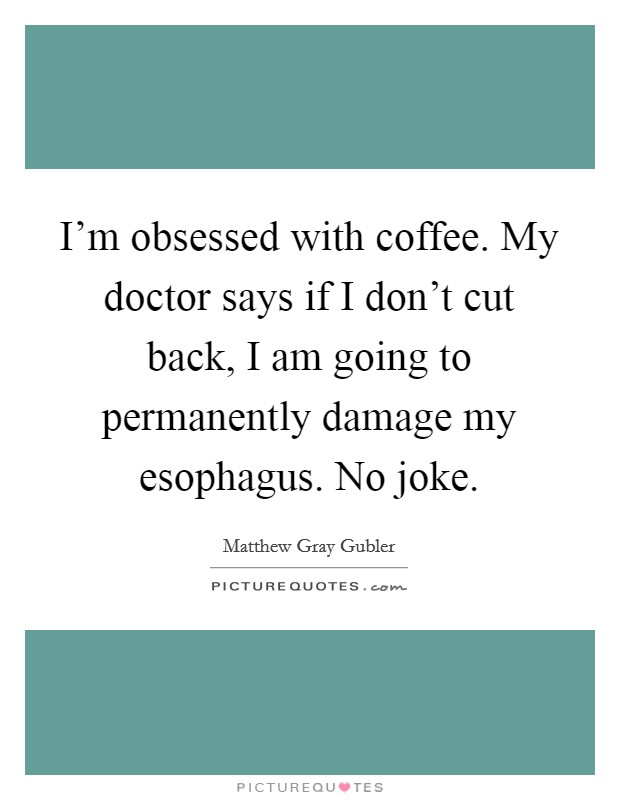 I'm obsessed with coffee. My doctor says if I don't cut back, I am going to permanently damage my esophagus. No joke Picture Quote #1