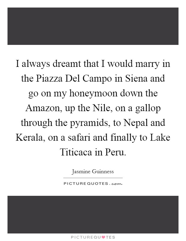 I always dreamt that I would marry in the Piazza Del Campo in Siena and go on my honeymoon down the Amazon, up the Nile, on a gallop through the pyramids, to Nepal and Kerala, on a safari and finally to Lake Titicaca in Peru Picture Quote #1