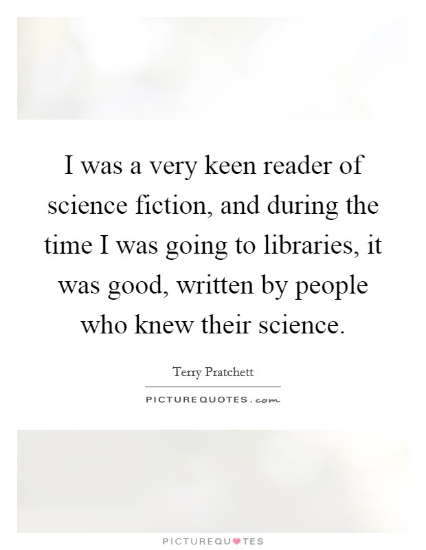I was a very keen reader of science fiction, and during the time I was going to libraries, it was good, written by people who knew their science Picture Quote #1