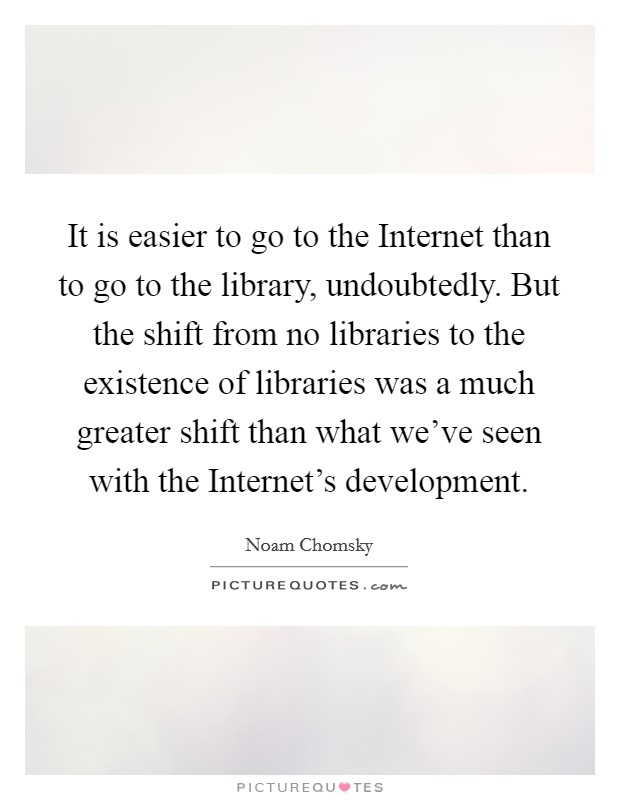 It is easier to go to the Internet than to go to the library, undoubtedly. But the shift from no libraries to the existence of libraries was a much greater shift than what we've seen with the Internet's development Picture Quote #1