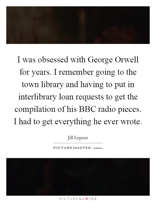 I was obsessed with George Orwell for years. I remember going to the town library and having to put in interlibrary loan requests to get the compilation of his BBC radio pieces. I had to get everything he ever wrote Picture Quote #1