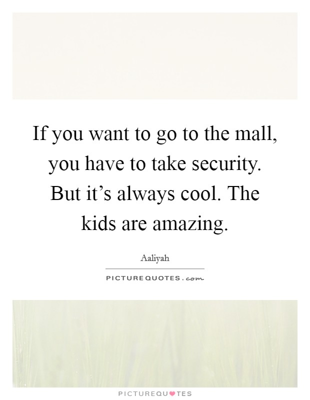 If you want to go to the mall, you have to take security. But it's always cool. The kids are amazing. Picture Quote #1