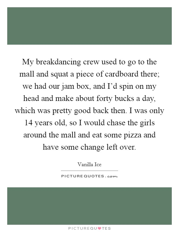 My breakdancing crew used to go to the mall and squat a piece of cardboard there; we had our jam box, and I'd spin on my head and make about forty bucks a day, which was pretty good back then. I was only 14 years old, so I would chase the girls around the mall and eat some pizza and have some change left over Picture Quote #1