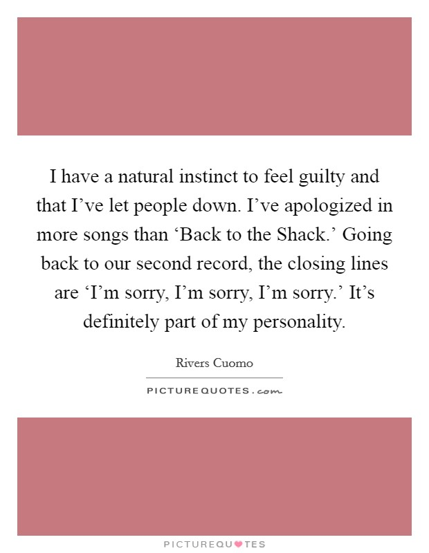 I have a natural instinct to feel guilty and that I've let people down. I've apologized in more songs than 'Back to the Shack.' Going back to our second record, the closing lines are 'I'm sorry, I'm sorry, I'm sorry.' It's definitely part of my personality Picture Quote #1