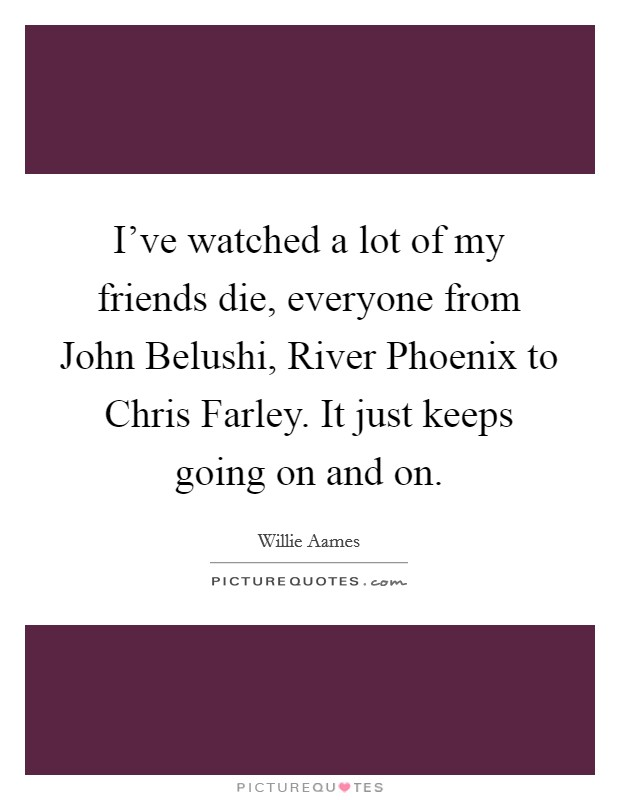 I've watched a lot of my friends die, everyone from John Belushi, River Phoenix to Chris Farley. It just keeps going on and on Picture Quote #1
