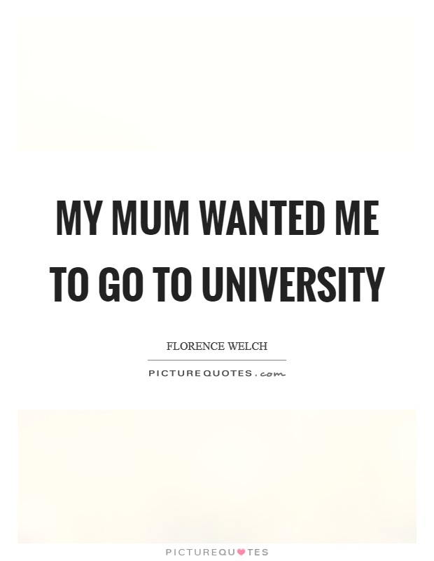 My mum wanted me to go to university Picture Quote #1