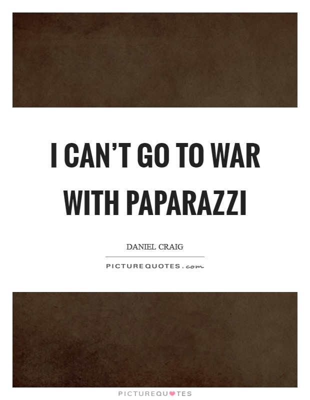 I can't go to war with paparazzi Picture Quote #1
