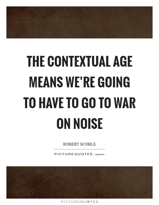 The contextual age means we're going to have to go to war on noise Picture Quote #1