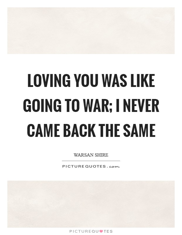 Loving you was like going to war; I never came back the same Picture Quote #1