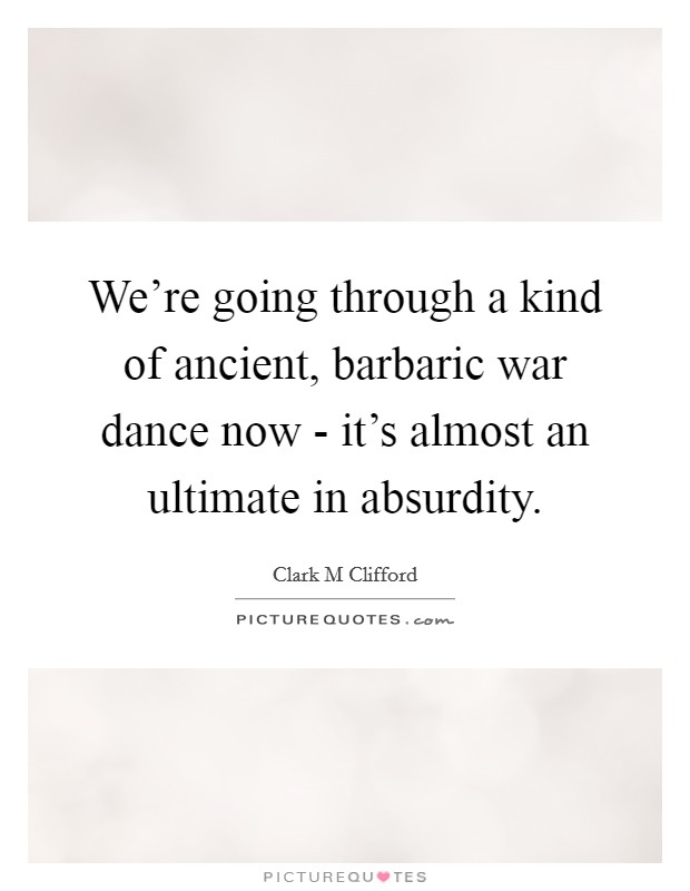 We're going through a kind of ancient, barbaric war dance now - it's almost an ultimate in absurdity Picture Quote #1