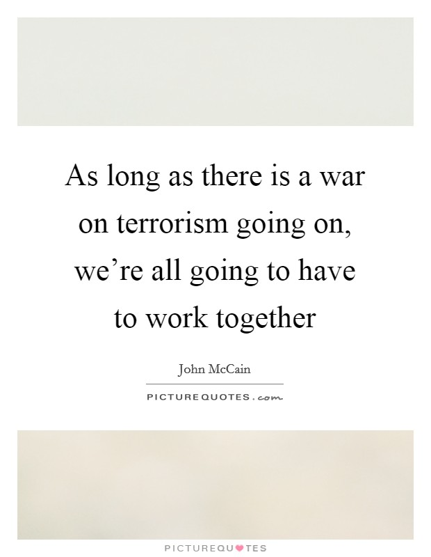 As long as there is a war on terrorism going on, we're all going to have to work together Picture Quote #1