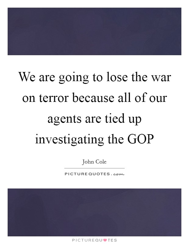 We are going to lose the war on terror because all of our agents are tied up investigating the GOP Picture Quote #1