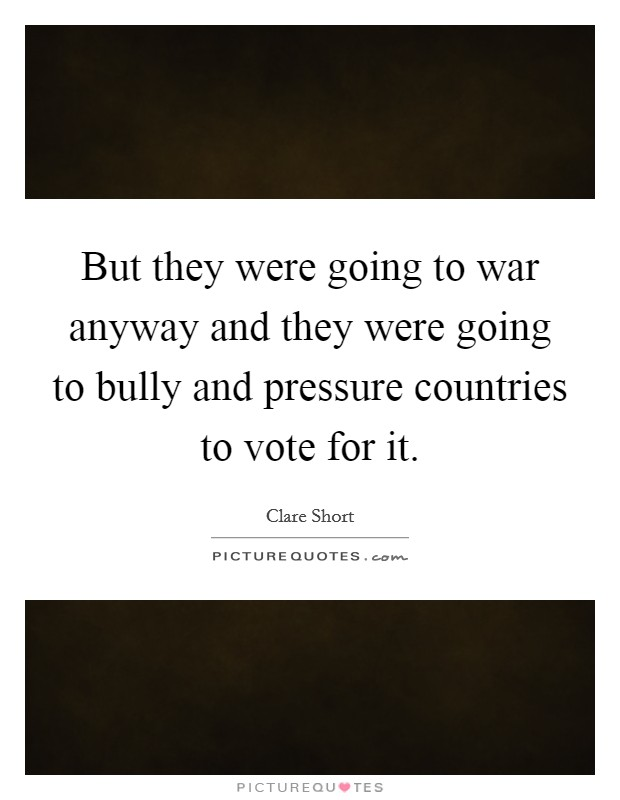 But they were going to war anyway and they were going to bully and pressure countries to vote for it Picture Quote #1