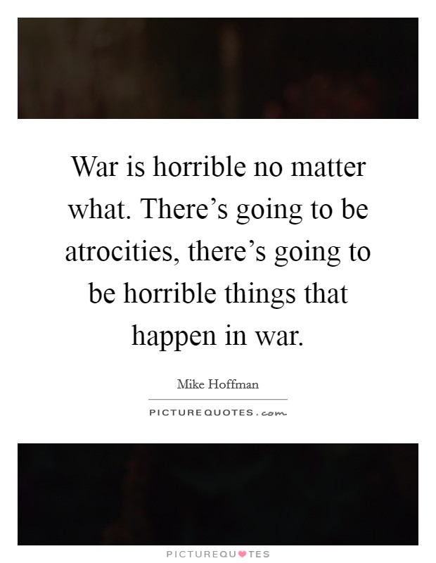 War is horrible no matter what. There's going to be atrocities, there's going to be horrible things that happen in war Picture Quote #1