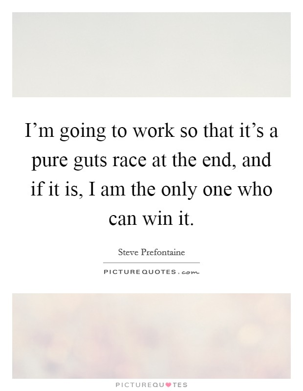 I'm going to work so that it's a pure guts race at the end, and if it is, I am the only one who can win it Picture Quote #1