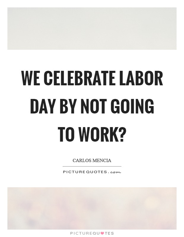 We celebrate Labor Day by not going to work? Picture Quote #1
