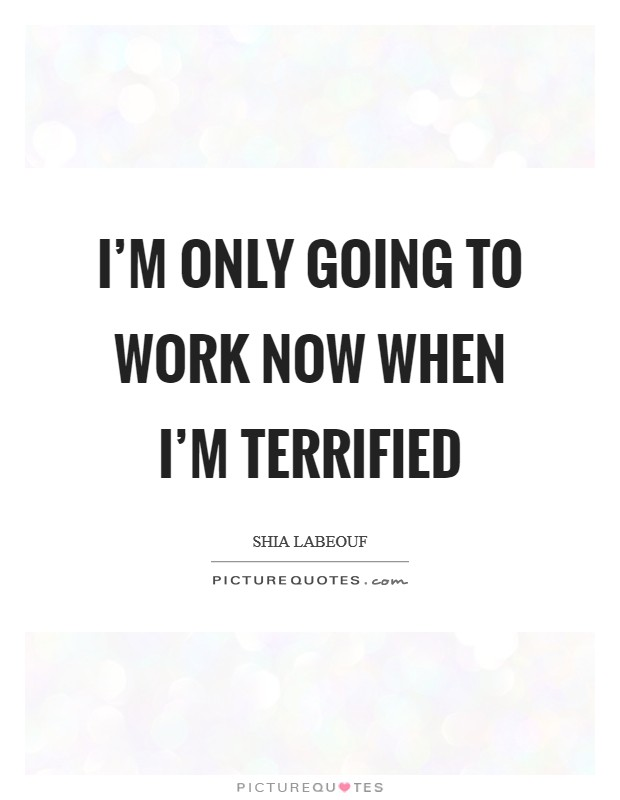 I'm only going to work now when I'm terrified Picture Quote #1
