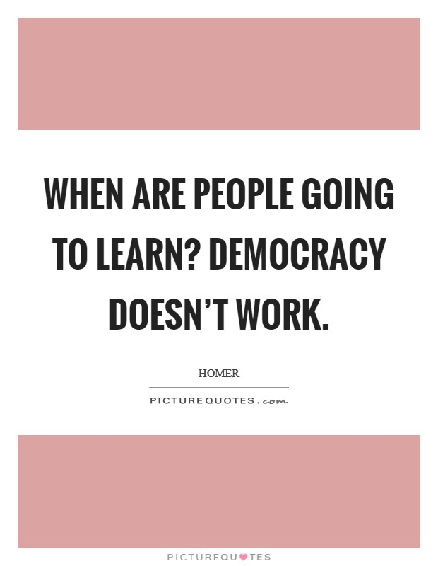 When are people going to learn? Democracy doesn't work Picture Quote #1