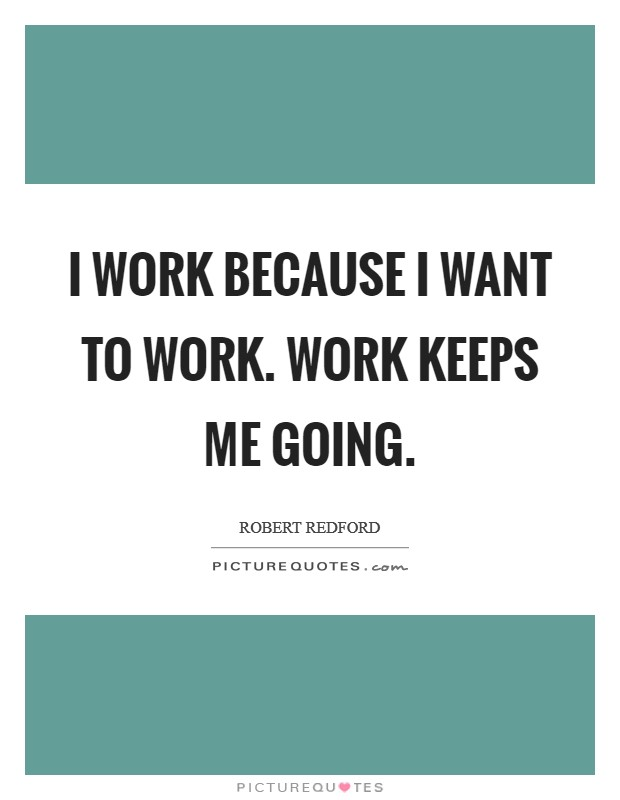 I work because I want to work. Work keeps me going Picture Quote #1