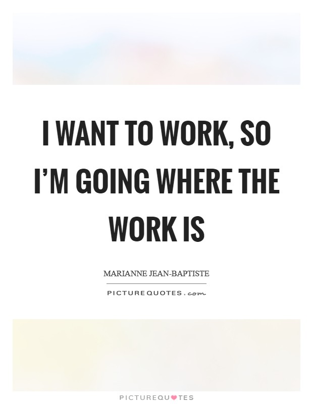 I want to work, so I'm going where the work is Picture Quote #1