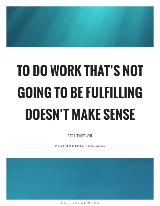 To Do Work That's Not Going To Be Fulfilling Doesn't Make