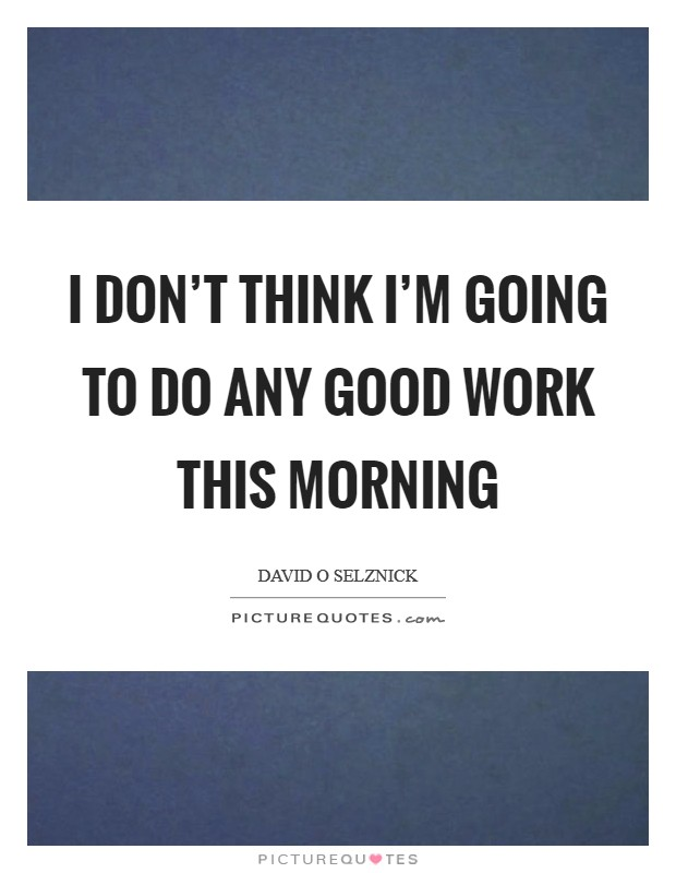 I don't think I'm going to do any good work this morning Picture Quote #1