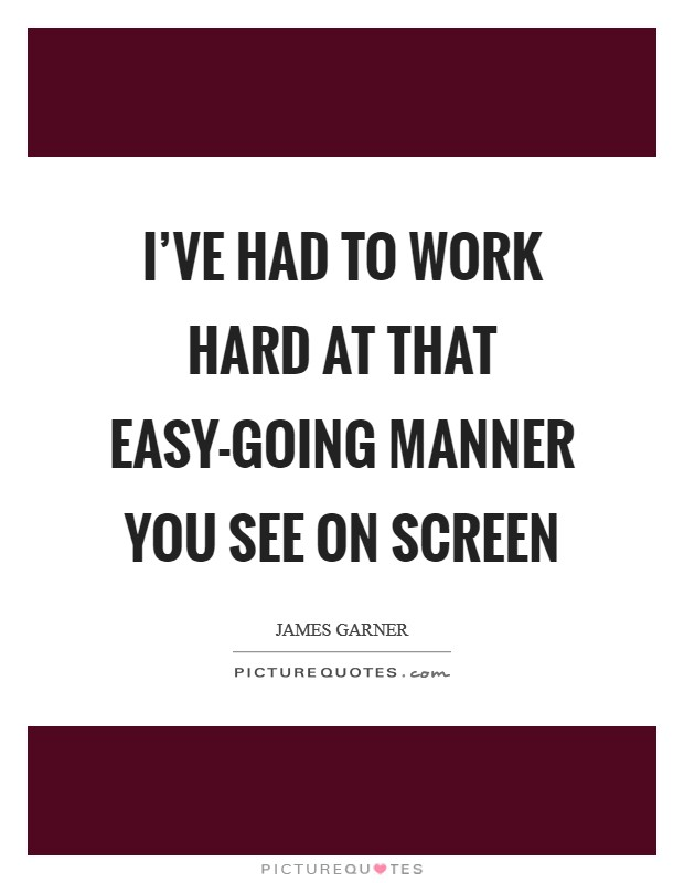I've had to work hard at that easy-going manner you see on screen Picture Quote #1