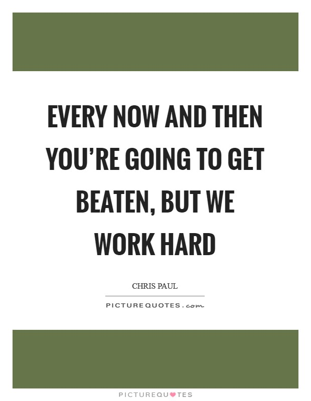 Every now and then you're going to get beaten, but we work hard Picture Quote #1