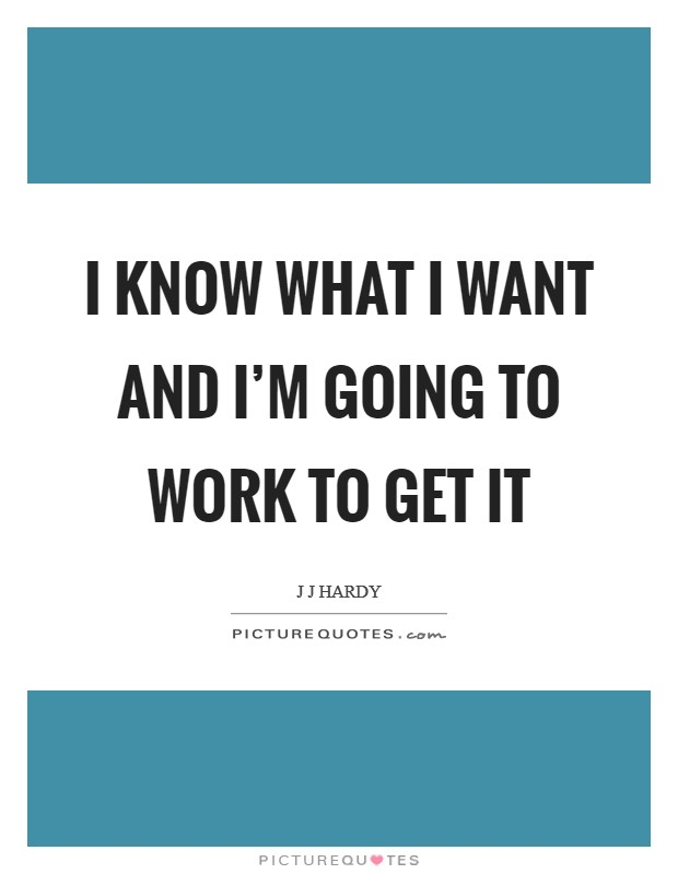 I know what I want and I'm going to work to get it Picture Quote #1