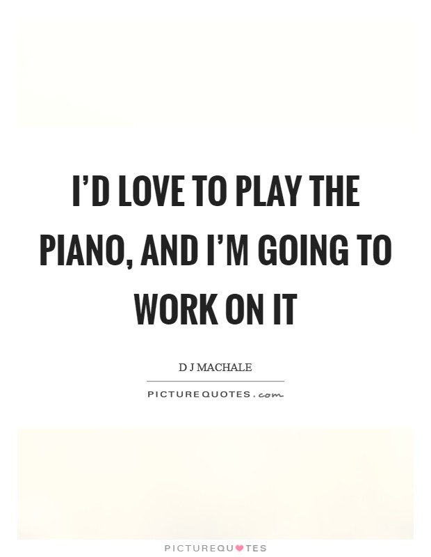 I'd love to play the piano, and I'm going to work on it Picture Quote #1