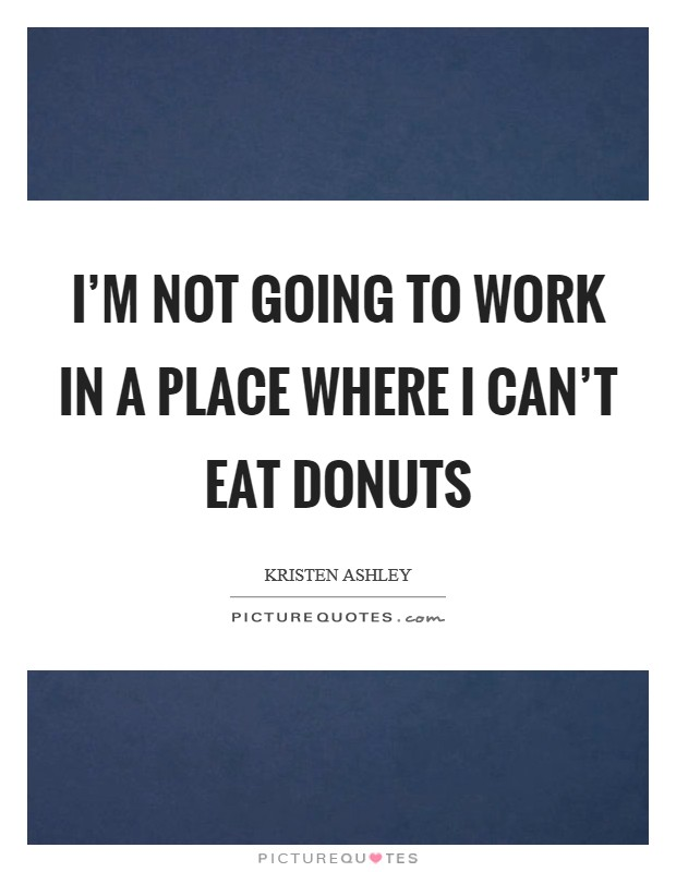 I'm not going to work in a place where I can't eat donuts Picture Quote #1