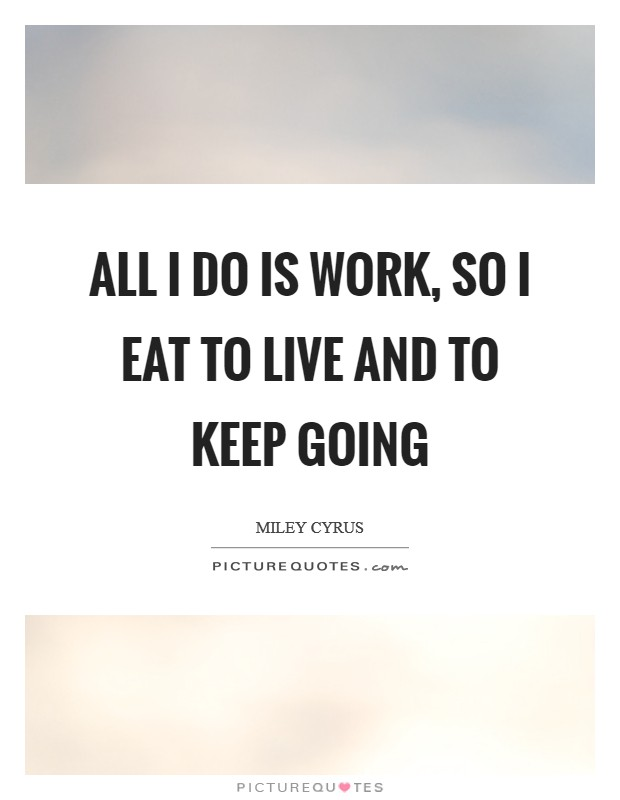 All I do is work, so I eat to live and to keep going Picture Quote #1