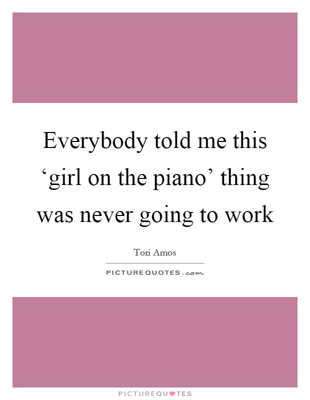 Everybody told me this 'girl on the piano' thing was never going to work Picture Quote #1