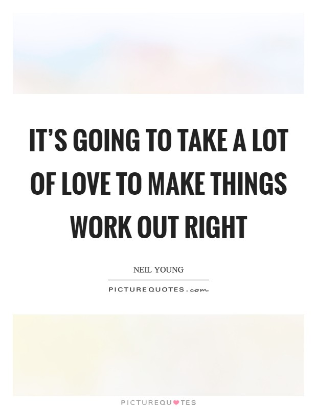 It's going to take a lot of love to make things work out right Picture Quote #1