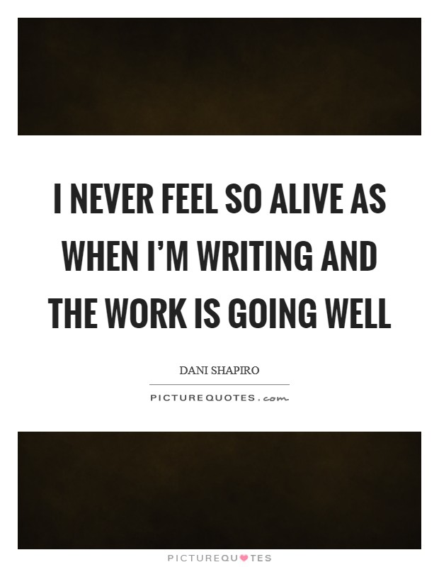 I never feel so alive as when I'm writing and the work is going well Picture Quote #1