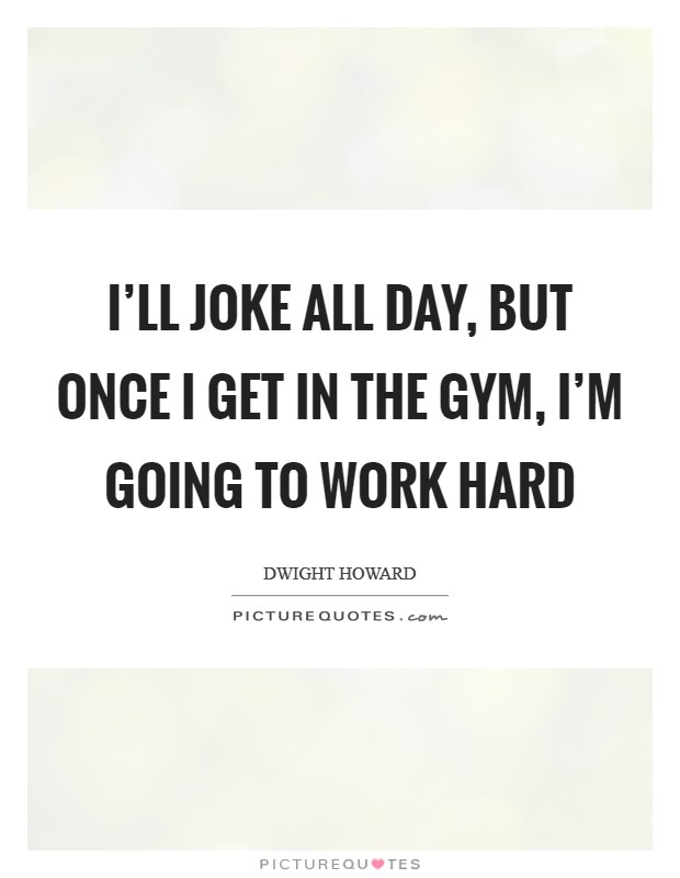 I'll joke all day, but once I get in the gym, I'm going to work hard Picture Quote #1