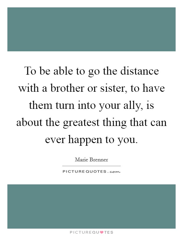 To be able to go the distance with a brother or sister, to have them turn into your ally, is about the greatest thing that can ever happen to you Picture Quote #1