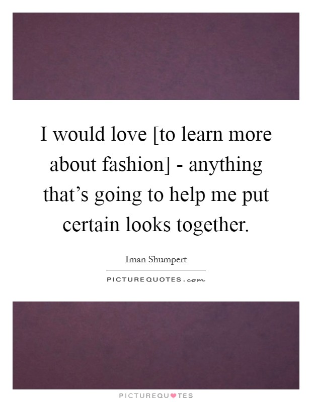 I Would Love [to Learn More About Fashion]