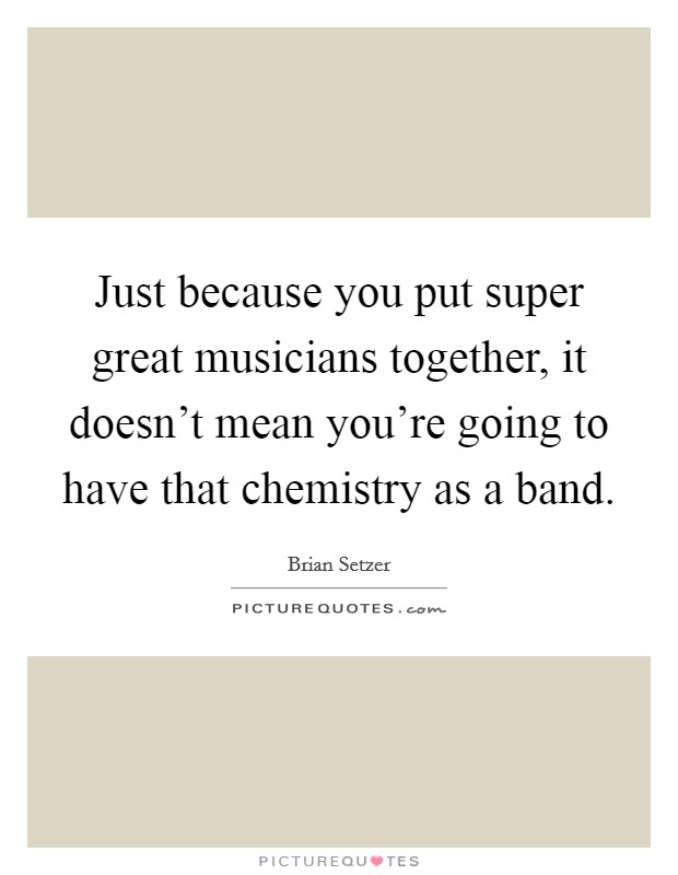 Just because you put super great musicians together, it doesn't mean you're going to have that chemistry as a band Picture Quote #1