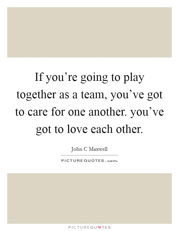 If you're going to play together as a team, you've got to care for one another. you've got to love each other Picture Quote #1