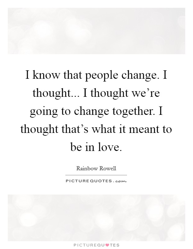 I know that people change. I thought... I thought we're going to change together. I thought that's what it meant to be in love Picture Quote #1
