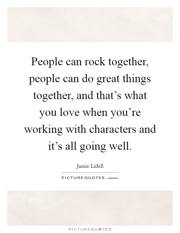 People can rock together, people can do great things together, and that's what you love when you're working with characters and it's all going well Picture Quote #1